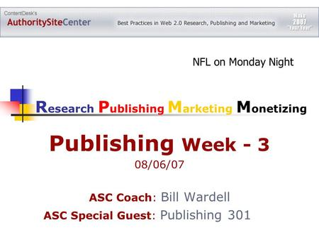 Publishing Week - 3 08/06/07 ASC Coach: Bill Wardell ASC Special Guest: Publishing 301 NFL on Monday Night R esearch P ublishing M arketing M onetizing.
