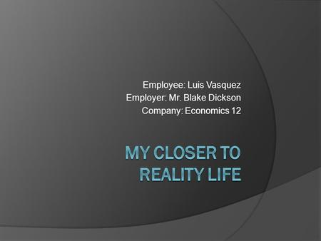 Employee: Luis Vasquez Employer: Mr. Blake Dickson Company: Economics 12.