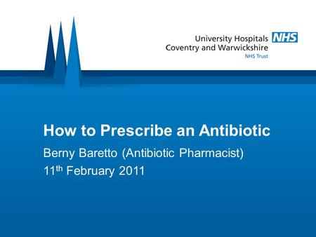 How to Prescribe an Antibiotic Berny Baretto (Antibiotic Pharmacist) 11 th February 2011.