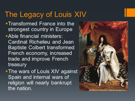 The Legacy of Louis XIV  Transformed France into the strongest country in Europe  Able financial ministers: Cardinal Richelieu and Jean Baptiste Colbert.
