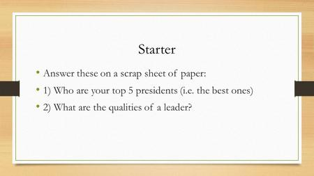 Starter Answer these on a scrap sheet of paper: 1) Who are your top 5 presidents (i.e. the best ones) 2) What are the qualities of a leader?