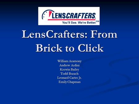 LensCrafters: From Brick to Click William Aramony Andrew Ardini Kerwin Bailey Todd Burach Leonard Carter Jr. Emily Chapman.