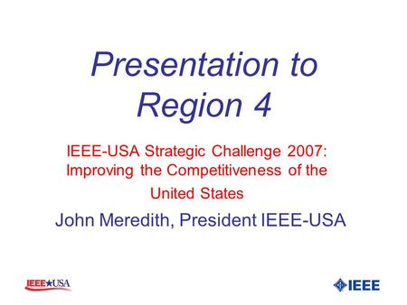 Presentation to Region 4 IEEE-USA Strategic Challenge 2007: Improving the Competitiveness of the United States John Meredith, President IEEE-USA.