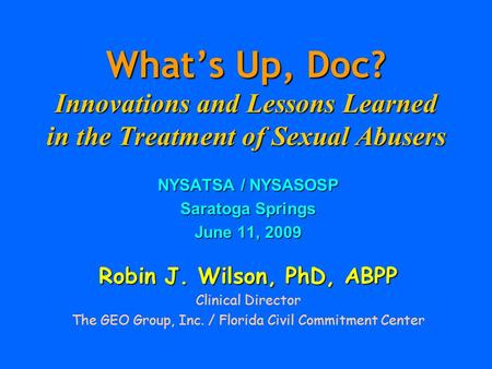 What's Up, Doc? Innovations and Lessons Learned in the Treatment of Sexual Abusers NYSATSA / NYSASOSP Saratoga Springs June 11, 2009 Robin J. Wilson, PhD,