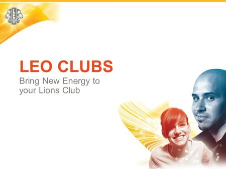 LEO CLUBS Bring New Energy to your Lions Club.