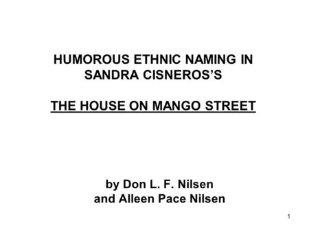 1 HUMOROUS ETHNIC NAMING IN SANDRA CISNEROS'S THE HOUSE ON MANGO STREET by Don L. F. Nilsen and Alleen Pace Nilsen.
