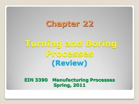 Chapter 22 Turning and Boring Processes (Review) EIN 3390 Manufacturing Processes Spring, 2011.