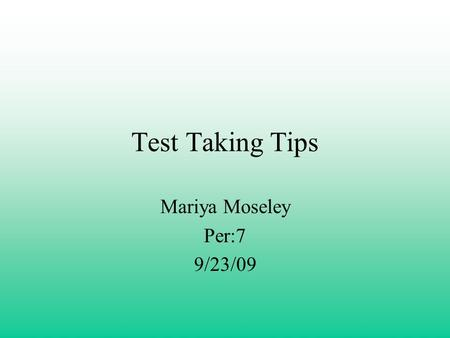 Test Taking Tips Mariya Moseley Per:7 9/23/09. Be On Time!! Try to show up at least 5 minutes before the test will start.
