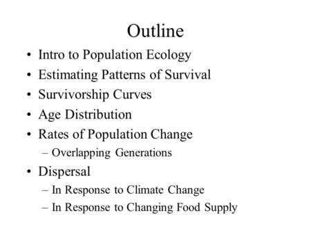 Outline Intro to Population Ecology Estimating Patterns of Survival Survivorship Curves Age Distribution Rates of Population Change –Overlapping Generations.