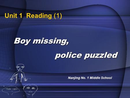 Unit 1 Reading (1) Boy missing, police puzzled police puzzled Nanjing No. 1 Middle School.