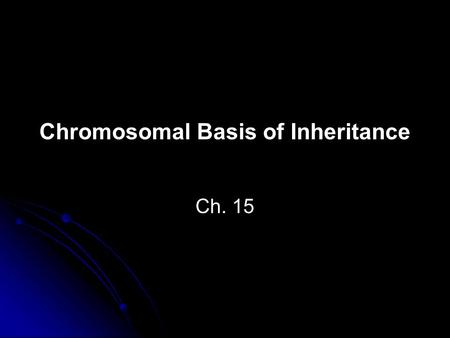 Chromosomal Basis of Inheritance Ch. 15. Chromosome theory of inheritance: Genes have specific loci on chromosomes and the chromosomes go through segregation.