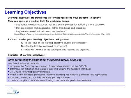 Learning Objectives Learning objectives are statements as to what you intend your students to achieve. They can serve as a guiding light for workshop design.