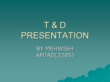 T & D PRESENTATION BY MEHWISH AMJAD(3285).