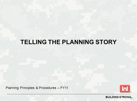BUILDING STRONG ® TELLING THE PLANNING STORY Planning Principles & Procedures – FY11.