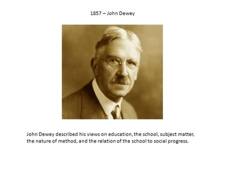 1857 – John Dewey John Dewey described his views on education, the school, subject matter, the nature of method, and the relation of the school to social.
