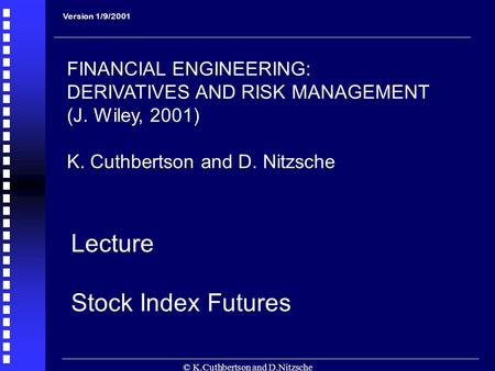 © K.Cuthbertson and D.Nitzsche 1 Lecture Stock Index Futures Version 1/9/2001 FINANCIAL ENGINEERING: DERIVATIVES AND RISK MANAGEMENT (J. Wiley, 2001) K.