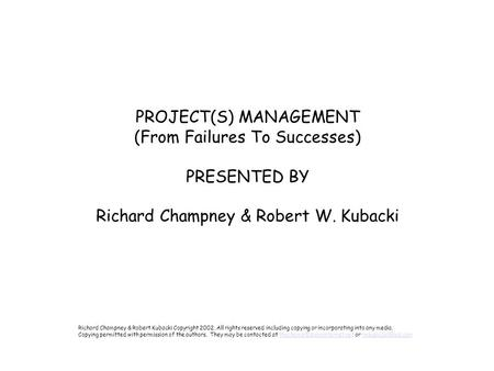 PROJECT(S) MANAGEMENT (From Failures To Successes) PRESENTED BY Richard Champney & Robert W. Kubacki Richard Champney & Robert Kubacki Copyright 2002,