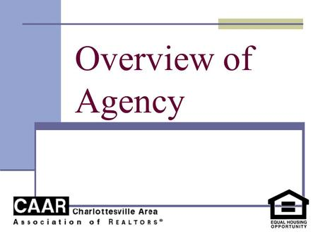 Overview of Agency. Course Goal To effectively practice real estate, licensees must fully understand their relationships with buyers and sellers. The.