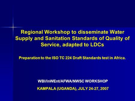 Regional Workshop to disseminate Water Supply and Sanitation Standards of Quality of Service, adapted to LDCs Preparation to the ISO TC 224 Draft Standards.