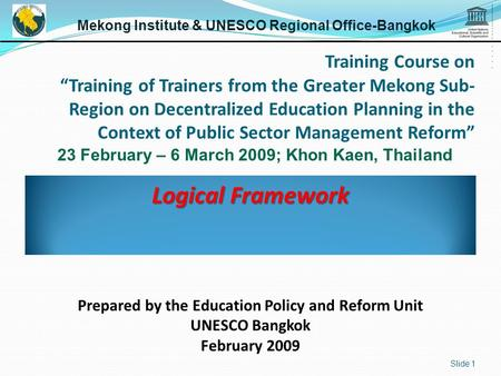 Logical Framework Slide 1 Mekong Institute & UNESCO Regional Office-Bangkok 23 February – 6 March 2009; Khon Kaen, Thailand Prepared by the Education Policy.