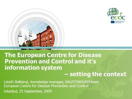 The European Centre for Disease Prevention and Control and it's information system – setting the context László Balkányi, knowledge manager, SAU/STAKS/KM.