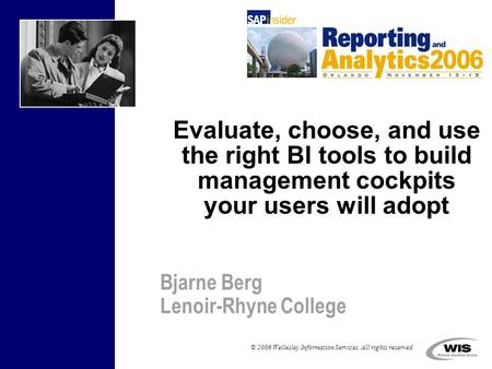 © 2006 Wellesley Information Services. All rights reserved. Evaluate, choose, and use the right BI tools to build management cockpits your users will adopt.