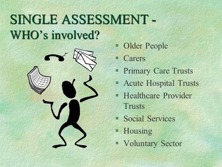 SINGLE ASSESSMENT - WHO's involved? §Older People §Carers §Primary Care Trusts §Acute Hospital Trusts §Healthcare Provider Trusts §Social Services §Housing.