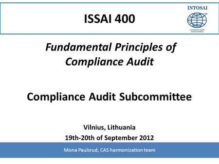 ISSAI 400 Fundamental Principles of Compliance Audit Compliance Audit Subcommittee Vilnius, Lithuania 19th-20th of September 2012 Mona Paulsrud, CAS harmonization.