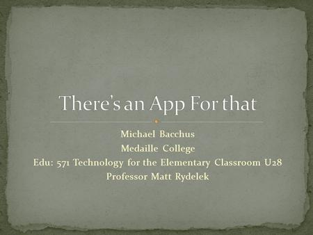 Michael Bacchus Medaille College Edu: 571 Technology for the Elementary Classroom U28 Professor Matt Rydelek.