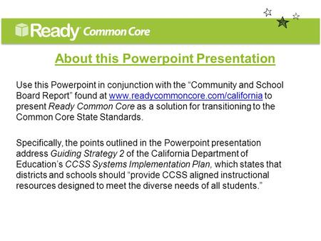 "About this Powerpoint Presentation Use this Powerpoint in conjunction with the ""Community and School Board Report"" found at www.readycommoncore.com/california."