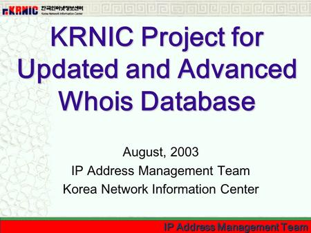IP Address Management Team KRNIC Project for Updated and Advanced Whois Database August, 2003 IP Address Management Team Korea Network Information Center.