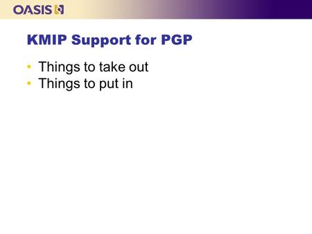 KMIP Support for PGP Things to take out Things to put in.