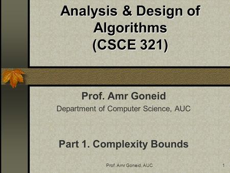 Prof. Amr Goneid, AUC1 Analysis & Design of Algorithms (CSCE 321) Prof. Amr Goneid Department of Computer Science, AUC Part 1. Complexity Bounds.