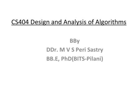 CS404 Design and Analysis of Algorithms BBy DDr. M V S Peri Sastry BB.E, PhD(BITS-Pilani)