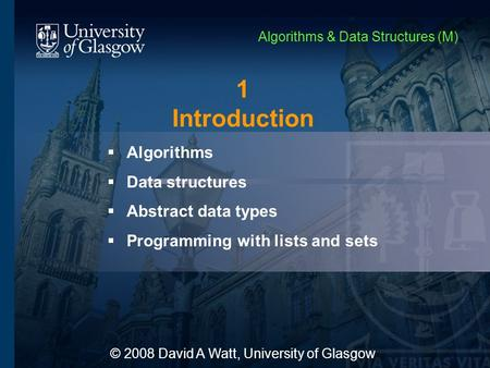 1 Introduction  Algorithms  Data structures  Abstract data types  Programming with lists and sets © 2008 David A Watt, University of Glasgow Algorithms.