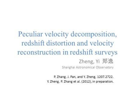 Peculiar velocity decomposition, redshift distortion and velocity reconstruction in redshift surveys Zheng, Yi 郑逸 Shanghai Astronomical Observatory P.