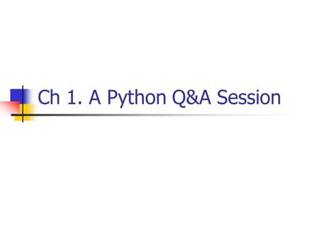 Ch 1. A Python Q&A Session. Why do people use Python? Software Quality Developer productivity Program portability Support Libraries Component integration.