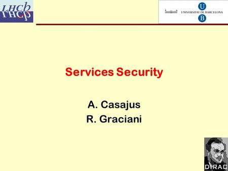 Services Security A. Casajus R. Graciani. 12/12/2005 2 Overview DIRAC Security Infrastructure HSGE Transport Authentication Authorization DIRAC Authorization.