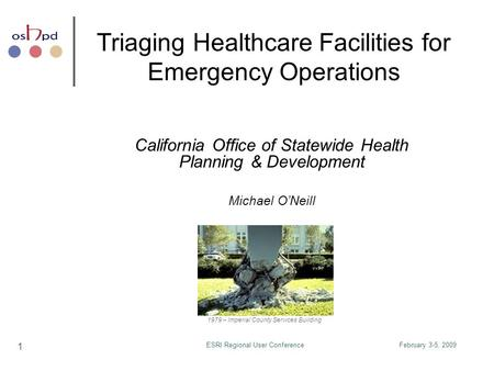 February 3-5, 2009ESRI Regional User Conference 1 Triaging Healthcare Facilities for Emergency Operations California Office of Statewide Health Planning.