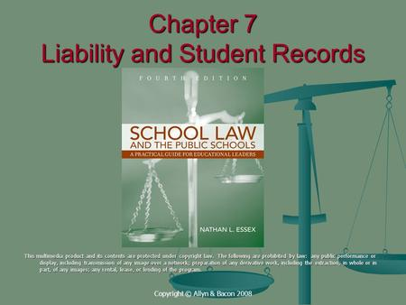 Copyright © Allyn & Bacon 2008 Chapter 7 Liability and Student Records This multimedia product and its contents are protected under copyright law. The.