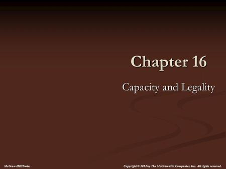 Chapter 16 Capacity and Legality Copyright © 2012 by The McGraw-Hill Companies, Inc. All rights reserved. McGraw-Hill/Irwin.