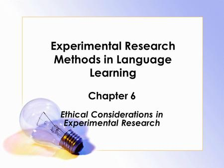Experimental Research Methods in Language Learning Chapter 6 Ethical Considerations in Experimental Research.