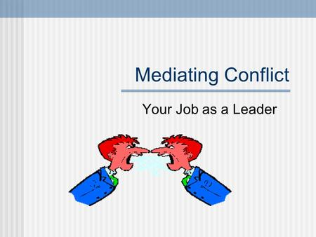 Mediating Conflict Your Job as a Leader. What is Conflict? It is an emotional reaction to a situation or interaction that signals disagreement of some.