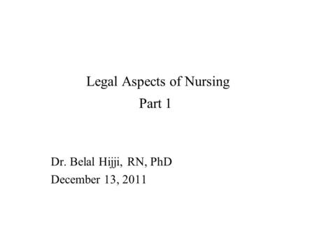 Legal Aspects of Nursing Part 1 Dr. Belal Hijji, RN, PhD December 13, 2011.