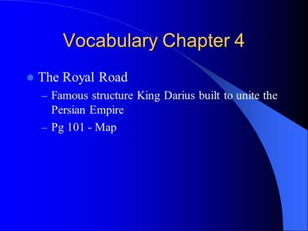 Vocabulary Chapter 4 The Royal Road – Famous structure King Darius built to unite the Persian Empire – Pg 101 - Map.