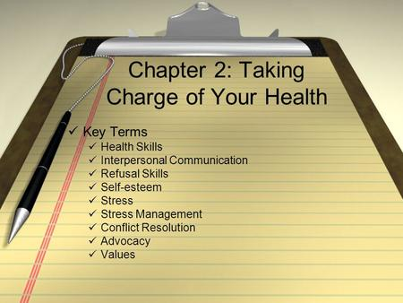 Chapter 2: Taking Charge of Your Health Key Terms Health Skills Interpersonal Communication Refusal Skills Self-esteem Stress Stress Management Conflict.