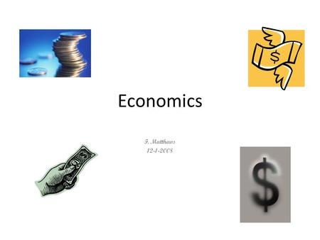 Economics F. Matthews 12-1-2008. An economy is the system in which the products of a region are made, managed, and sold.