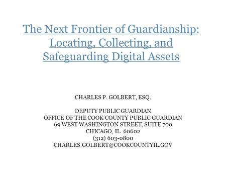 The Next Frontier of Guardianship: Locating, Collecting, and Safeguarding Digital Assets CHARLES P. GOLBERT, ESQ. DEPUTY PUBLIC GUARDIAN OFFICE OF THE.