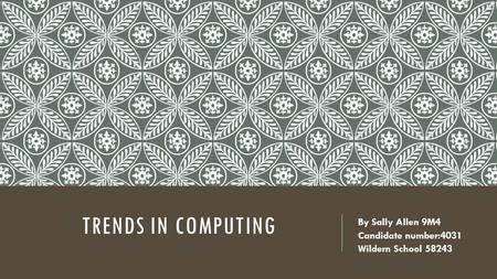 TRENDS IN COMPUTING By Sally Allen 9M4 Candidate number:4031 Wildern School 58243.