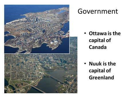 Government Ottawa is the capital of Canada Nuuk is the capital of Greenland.